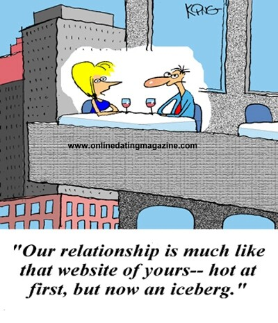 Our relationship is much like that Website of yours - hot at first, but now an iceberg.