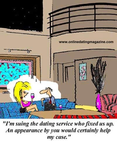 I'm suing the dating service who fixed us up. An appearance by you would certainly help my case.